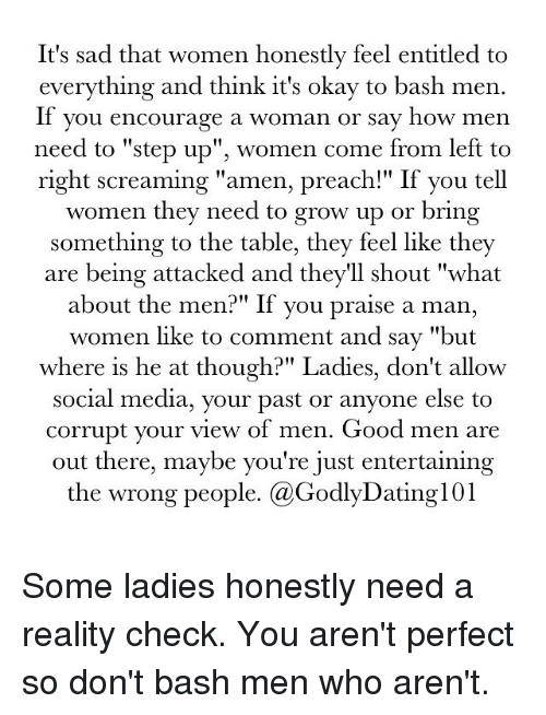 "Memes, Preach, and Social Media: It's sad that women honestly feel entitled to  everything and think it's okay to bash men.  If you encourage a woman or say how men  need to ""step up"", women come from left to  right screaming ""amen, preach!"" If you tell  women they need to grow up or  bring  something to the table, they feel like they  are being attacked and they'll shout ""what  about the men?"" If you praise a man,  women like to comment and say ""but  where is he at though?"" Ladies, don't allow  social media, your past or anyone else to  corrupt your view of men. Good men are  out there, maybe you're just entertaining  the wrong people. (a GodlyDatingl01 Some ladies honestly need a reality check. You aren't perfect so don't bash men who aren't."