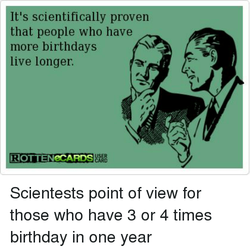 Birthday Funny And Live Its Scientifically Proven That People Who Have More Birthdays