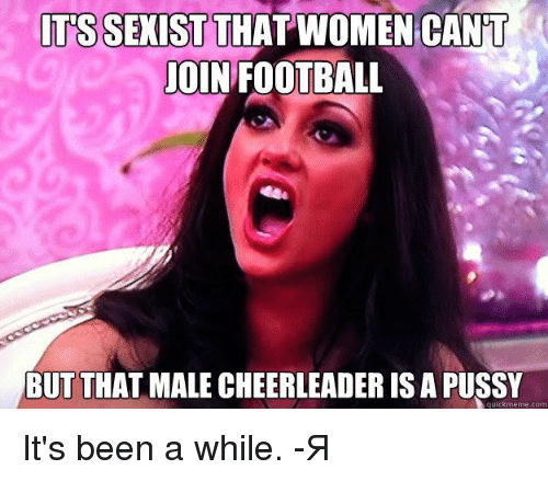 Memes Pussy And Cheerleader Its Sexist That Women Cant Join Football But That