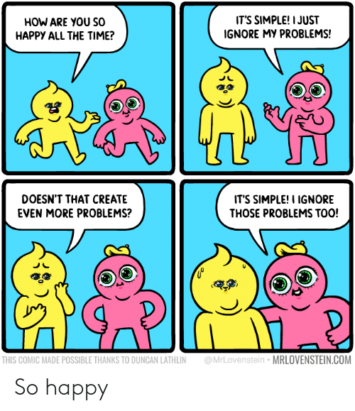Happy, Time, and All The: IT'S SIMPLE! I JUST  IGNORE MY PROBLEMS!  HOW ARE YOU So  HAPPY ALL THE TIME?  IT'S SIMPLE!I IGNORE  THOSE PROBLEMS TOO!  DOESN'T THAT CREATE  EVEN MORE PROBLEMS?  @MrLovenstein MRLOVENSTEIN.COM  THIS COMIC MADE POSSIBLE THANKS TO DUNCAN LATHLIN So happy