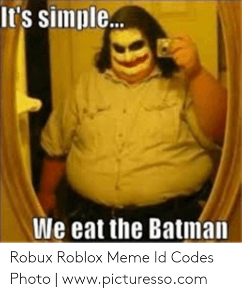 It S Simple We Eat The Batman Robux Roblox Meme Id Codes Photo