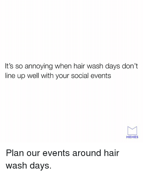 Dank, Memes, and Hair: It's so annoying when hair wash days don't  line up well with your social events  MEMES Plan our events around hair wash days.
