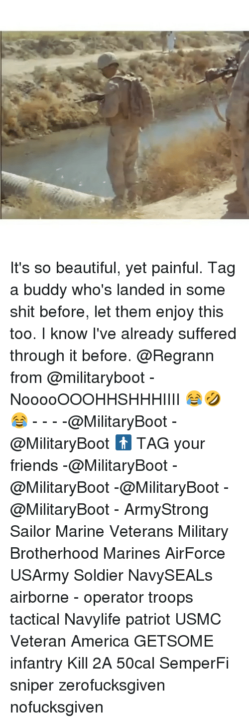 America, Beautiful, and Friends: It's so beautiful, yet painful. Tag a buddy who's landed in some shit before, let them enjoy this too. I know I've already suffered through it before. @Regrann from @militaryboot - NooooOOOHHSHHHIIII 😂🤣😂 - - - -@MilitaryBoot -@MilitaryBoot 🚹 TAG your friends -@MilitaryBoot -@MilitaryBoot -@MilitaryBoot -@MilitaryBoot - ArmyStrong Sailor Marine Veterans Military Brotherhood Marines AirForce USArmy Soldier NavySEALs airborne - operator troops tactical Navylife patriot USMC Veteran America GETSOME infantry Kill 2A 50cal SemperFi sniper zerofucksgiven nofucksgiven