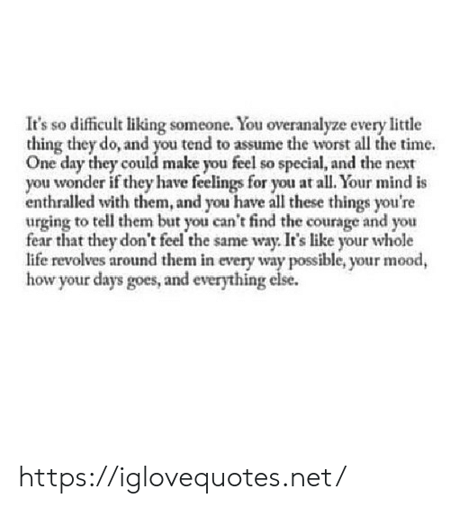 Life, Mood, and The Worst: It's so difficult liking someone. You overanalyze every little  thing they do, and you tend to assume the worst all the time.  One day they could make you feel so special, and the next  you wonder if they have feelings for you at all. Your mind is  enthralled with them, and you have all these things you're  urging to tell them but you can't find the courage and you  fear that they don't feel the same way. It's like your whole  life revolves around them in every way possible, your mood,  how your days goes, and everything else. https://iglovequotes.net/