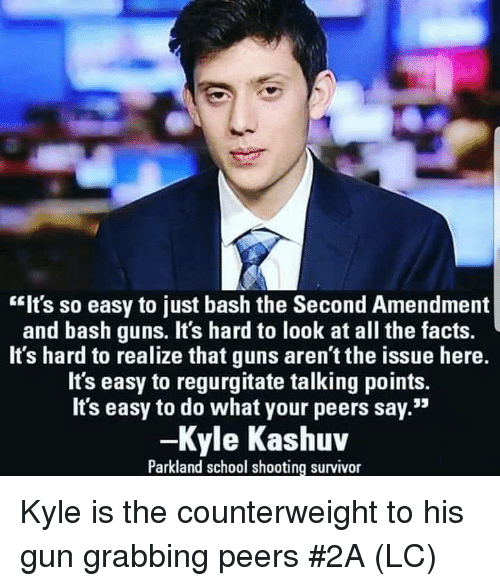 """Facts, Guns, and Memes: """"Its so easy to just bash the Second Amendment  and bash guns. It's hard to look at all the facts.  It's hard to realize that guns aren't the issue here.  It's easy to regurgitate talking points.  Its easy to do what your peers say.""""  -Kyle Kashuv  Parkland school shooting survivor Kyle is the counterweight to his gun grabbing peers #2A (LC)"""