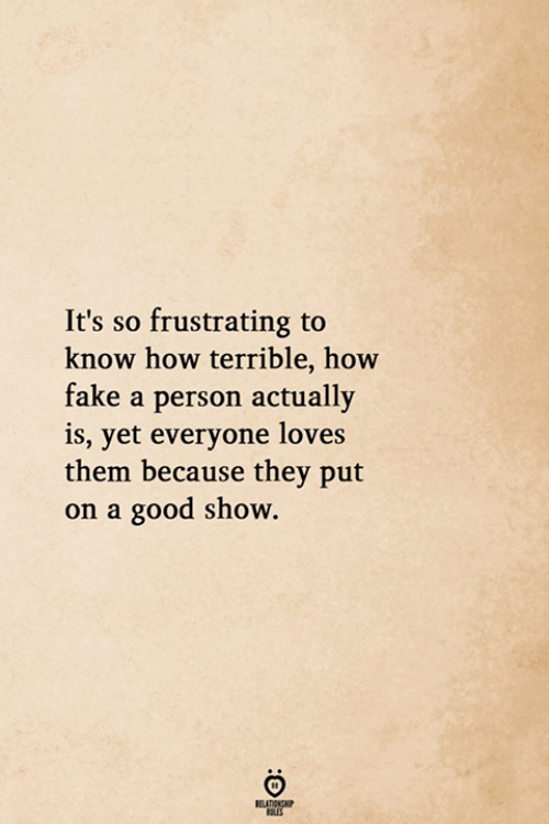 Fake, Good, and How: It's so frustrating to  know how terrible, how  fake a person actually  is, yet everyone loves  them because they put  on a good show.  RELATIONG