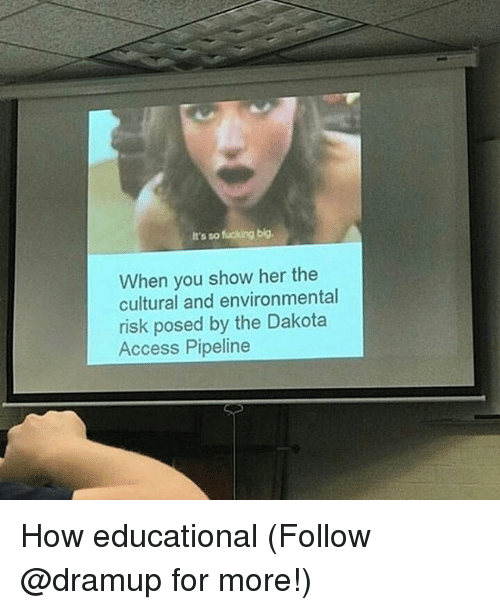 Fucking, Memes, and Access: It's so fucking big.  When you show her the  cultural and environmental  risk posed by the Dakota  Access Pipeline How educational (Follow @dramup for more!)