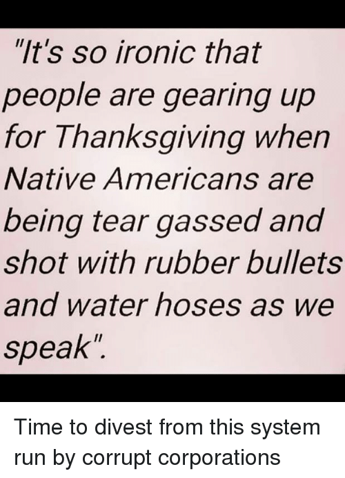 """Memes, Corruption, and 🤖: """"It's so ironic that  people are gearing up  for Thanksgiving when  Native Americans are  being tear gassed and  shot with rubber bullets  and water hoses as we  speak Time to divest from this system run by corrupt corporations"""