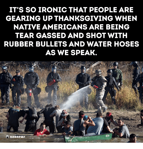 Memes, 🤖, and Iron: IT'S SO IRONIC THAT PEOPLE ARE  GEARING UP THANKSGIVING WHEN  NATIVE AMERICANS ARE BEING  TEAR GASSED AND SHOT WITH  RUBBER BULLETS AND WATER HOSES  AS WE SPEAK.  anonews