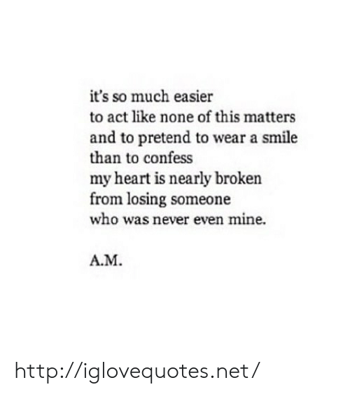 Heart, Http, and Smile: it's so much easier  to act like none of this matters  and to pretend to wear a smile  than to confess  my heart is nearly broken  from losing someone  who was never even mine.  A.M http://iglovequotes.net/