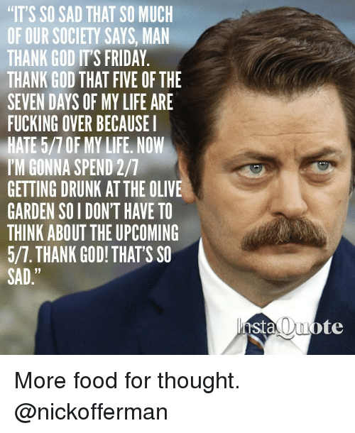 Its So Sad That So Much Of Our Sociey Says Man Thank God Its Friday