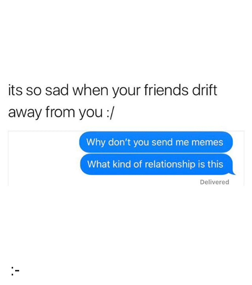 Friends, Memes, and Sad: its so sad when your friends drift  away from you :/  Why don't you send me memes  What kind of relationship is this  Delivered :-