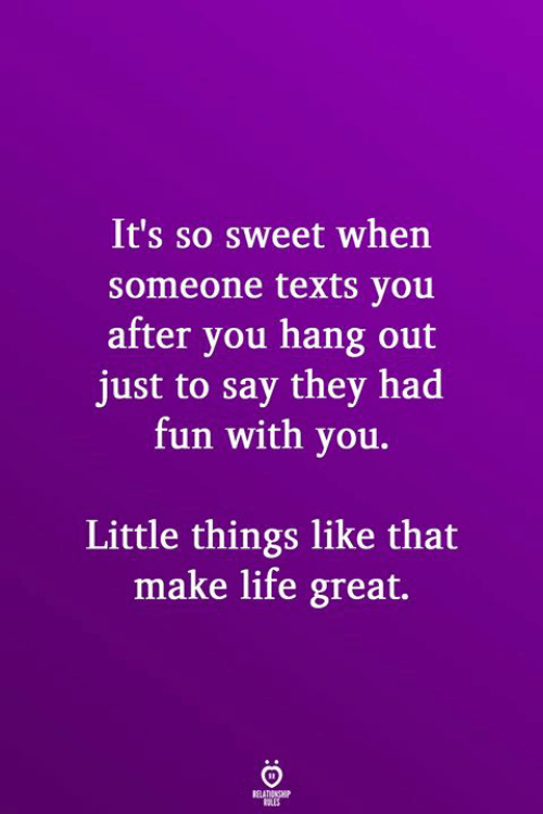 Life, Texts, and Fun: It's so sweet when  someone texts you  after you hang out  just to say they had  fun with you.  Little things like that  make life great.