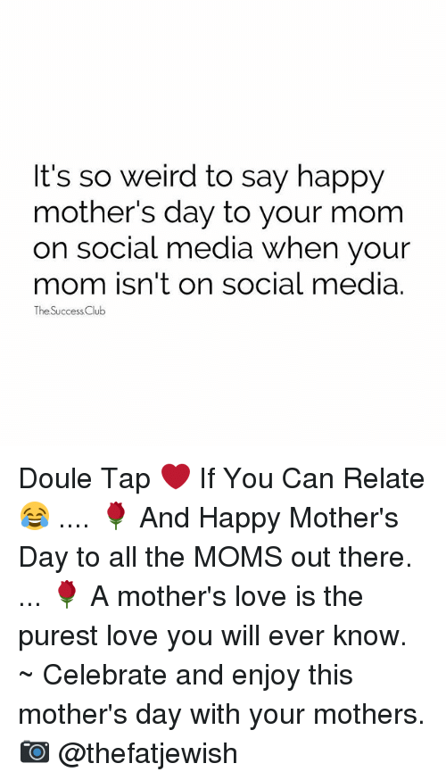 Club, Love, and Memes: It's so weird to say happy  mother's day to your mom  on social media when your  mom isn't on social media  The Success Club Doule Tap ❤ If You Can Relate 😂 .... 🌹 And Happy Mother's Day to all the MOMS out there. ... 🌹 A mother's love is the purest love you will ever know. ~ Celebrate and enjoy this mother's day with your mothers. 📷 @thefatjewish