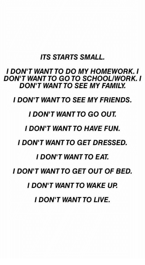 Family, Friends, and School: ITS STARTS SMALL  I DON'T WANT TO DO MY HOMEWORK. I  DON'T WANT TO GO TO SCHOOL/WORK.I  DON'T WANT TO SEE MY FAMILY  I DON'T WANT TO SEE MY FRIENDS.  I DON'T WANT TO GO OUT  I DON'T WANT TO HAVE FUN.  I DON'T WANT TO GET DRESSED.  I DON'T WANT TO EAT.  I DON'T WANTTO GET OUT OF BED.  I DON'T WANT TO WAKE UP  I DON'T WANT TO LIVE.