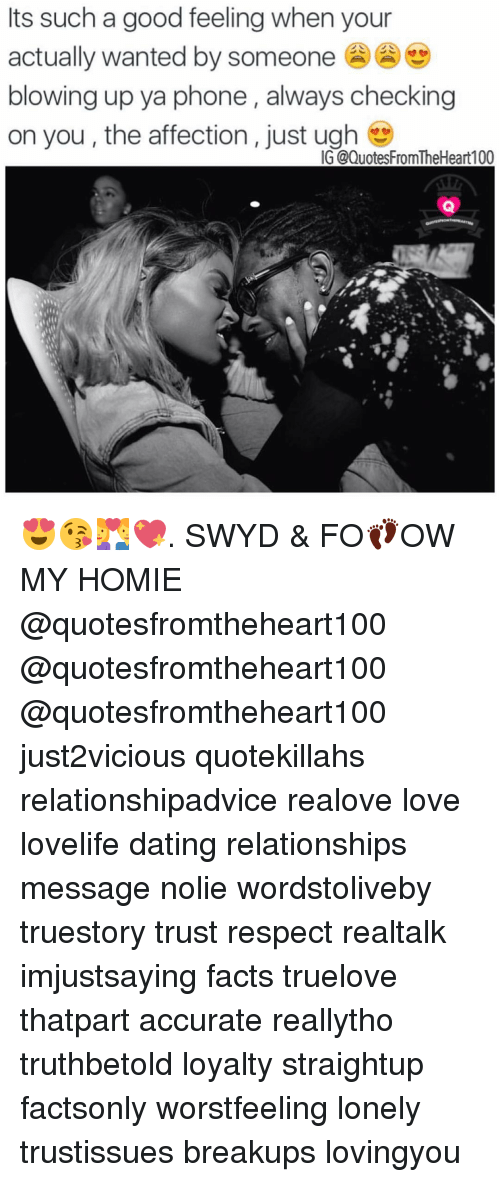 Homie, Memes, and Affect: Its such a good feeling when your  actually wanted by someone  blowing up ya phone always checking  on you, the affection, just ugh  IG (@Quotes FromTheHeart100 😍😘💑💖. SWYD & FO👣OW MY HOMIE @quotesfromtheheart100 @quotesfromtheheart100 @quotesfromtheheart100 just2vicious quotekillahs relationshipadvice realove love lovelife dating relationships message nolie wordstoliveby truestory trust respect realtalk imjustsaying facts truelove thatpart accurate reallytho truthbetold loyalty straightup factsonly worstfeeling lonely trustissues breakups lovingyou