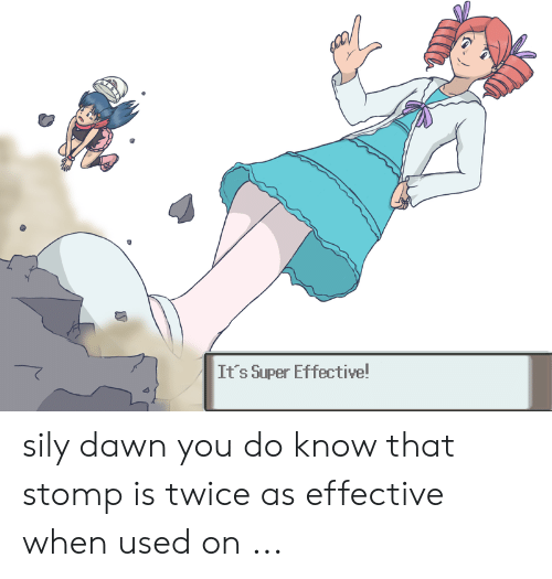 It's Super Effective! Sily Dawn You Do Know That Stomp Is
