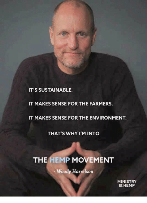 Memes, Woody Harrelson, and 🤖: IT'S SUSTAINABLE.  IT MAKES SENSE FOR THE FARMERS.  IT MAKES SENSE FOR THE ENVIRONMENT.  THAT'S WHY I'M INTO  THE HEMP MOVEMENT  Woody Harrelson  MINISTRY  9F HEMP