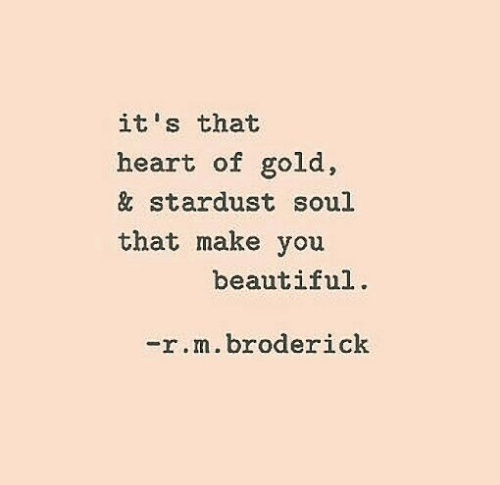 Beautiful, Heart, and Gold: it's that  heart of gold,  & stardust soul  that make you  beautiful  -r·n. broderick