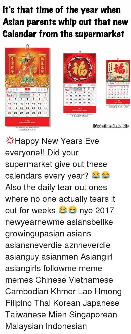 Asian, Memes, and Whip: It's that time of the year when  Asian parents whip out that new  Calendar from the supermarket  11 12 13 14 ns 16  18 13 20 21 22 23 24  11 12  13 14 15 16 17  4, 5 6. 7, 8. 9, 19  18, 19.20, 21, 22 23.  125. 26 27, 28 29 30  12  13 14 15 16  Stamping Calendar  18 19 20  21  23  25  26, 27. 29 30  Hitt Stamping Medium Wall Calendar  IGaAsiansNeverbie  Hot Stamping Wall Calendar 💢Happy New Years Eve everyone!! Did your supermarket give out these calendars every year? 😂😂 Also the daily tear out ones where no one actually tears it out for weeks 😂😂 nye 2017 newyearnewme asiansbelike growingupasian asians asiansneverdie aznneverdie asianguy asianmen Asiangirl asiangirls followme meme memes Chinese Vietnamese Cambodian Khmer Lao Hmong Filipino Thai Korean Japanese Taiwanese Mien Singaporean Malaysian Indonesian
