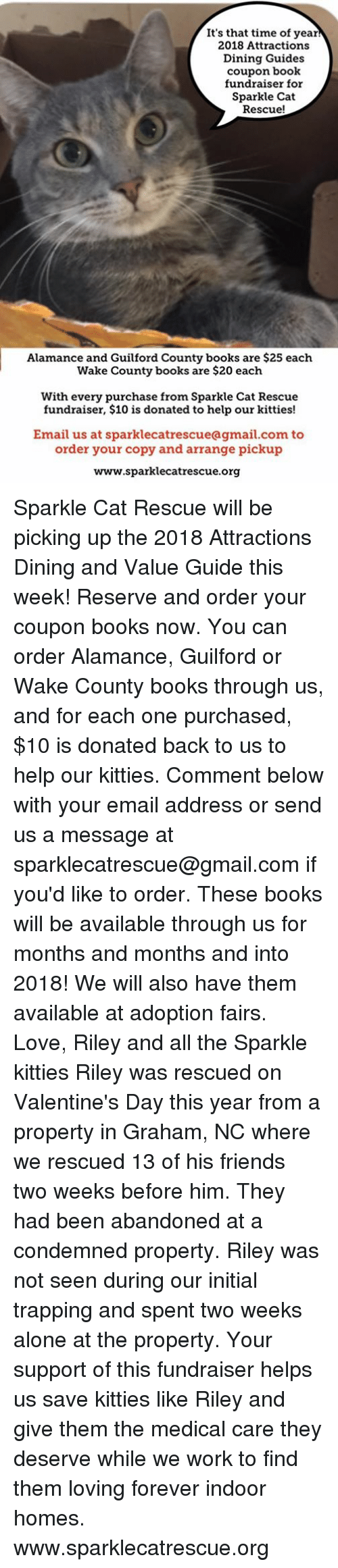 Being Alone, Books, and Friends: It's that time of year  2018 Attractions  Dining Guides  coupon book  fundraiser for  Sparkle Cat  Rescue!  Alamance and Guilford County books are $25 each  Wake County books are $20 each  With every purchase from Sparkle Cat Rescue  fundraiser, $10 is donated to help our kitties!  Email us at sparklecatrescueagmail.com to  order your copy and arrange pickup  www.sparklecatrescue.org Sparkle Cat Rescue will be picking up the 2018 Attractions Dining and Value Guide this week! Reserve and order your coupon books now. You can order Alamance, Guilford or Wake County books through us, and for each one purchased, $10 is donated back to us to help our kitties.   Comment below with your email address or send us a message at sparklecatrescue@gmail.com if you'd like to order.   These books will be available through us for months and months and into 2018! We will also have them available at adoption fairs.   Love, Riley and all the Sparkle kitties  Riley was rescued on Valentine's Day this year from a property in Graham, NC where we rescued 13 of his friends two weeks before him. They had been abandoned at a condemned property. Riley was not seen during our initial trapping and spent two weeks alone at the property. Your support of this fundraiser helps us save kitties like Riley and give them the medical care they deserve while we work to find them loving forever indoor homes.   www.sparklecatrescue.org