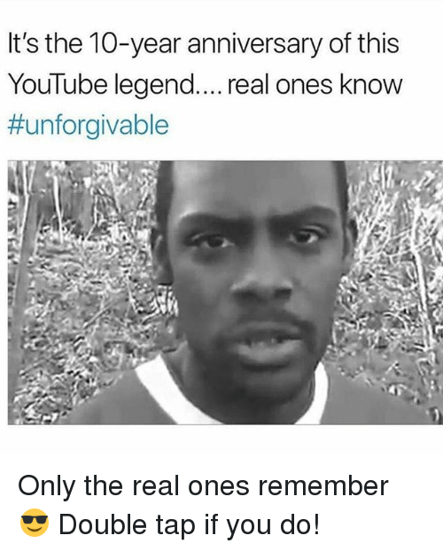 Memes, youtube.com, and The Real: It's the 10-year anniversary of this  YouTube legend.... real ones know  Only the real ones remember 😎 Double tap if you do!