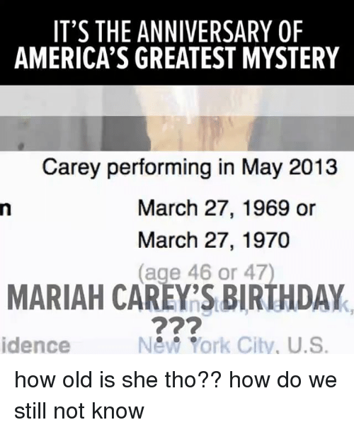 Relatable, York, and March: IT'S THE ANNIVERSARY OF  AMERICA'S GREATEST MYSTERY  Carey performing in May 2013  March 27, 1969 or  March 27, 1970  (age 46 or 47)  MARIAH CAREY'S BIRTHDAY  idence  New York City, U.S. how old is she tho?? how do we still not know