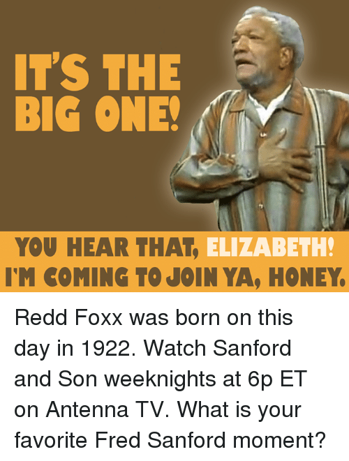 Memes, 🤖, and Honey: IT'S THE  BIG ONE!  YOU HEAR THAT  ELIZABETH!  IM COMING TO JOIN YA, HONEY. Redd Foxx was born on this day in 1922. Watch Sanford and Son weeknights at 6p ET on Antenna TV. What is your favorite Fred Sanford moment?
