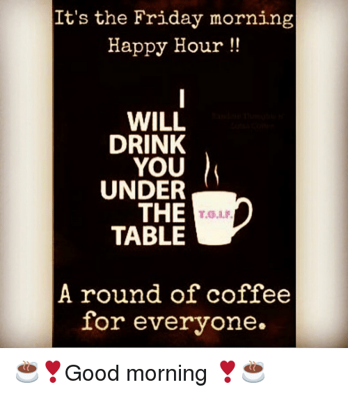 Its The Friday Morning Happy Hour WILL DRINK YOU UNDER THE TABLE A - The table happy hour