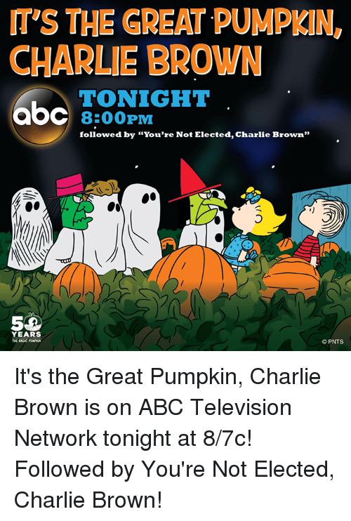 """Abc, Charlie, and Memes: ITS THE GREAT PUMPKIN  CHARLIE BROWN  TONIGHT  8:00 PM  followed by """"You're Not Elected, Charlie Brown""""  YEARS  PNTS It's the Great Pumpkin, Charlie Brown is on ABC Television Network tonight at 8/7c! Followed by You're Not Elected, Charlie Brown!"""