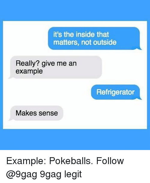 9gag, Memes, and Refrigerator: it's the inside that  matters, not outside  Really? give me an  example  Refrigerator  Makes sense Example: Pokeballs. Follow @9gag 9gag legit