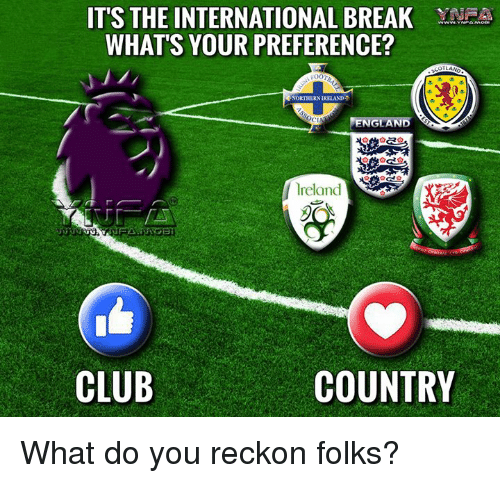 Memes, The Internationale, and 🤖: ITS THE INTERNATIONAL BREAK YN  WHATS YOUR PREFERENCE?  FOOT  RNORTHERNDRELAND  ENGLAND  CIN  lreland  CLUB  COUNTRY What do you reckon folks?