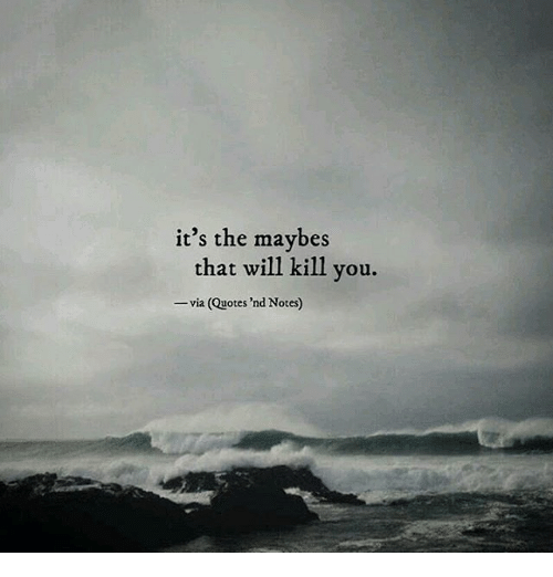 its the maybes that will kill you via quotes nd