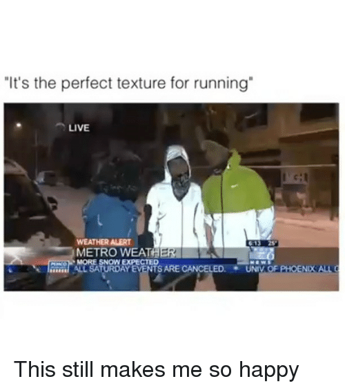 """Metro, Weather, and Dank Memes: """"It's the perfect texture for running  LIVE  WEATHER ALERT  613 25  METRO WEATA  MORE SNOWWEXPECTED  TS ARE CANCELED  UNIV  NOx ALLO  ALL SATURDAY This still makes me so happy"""