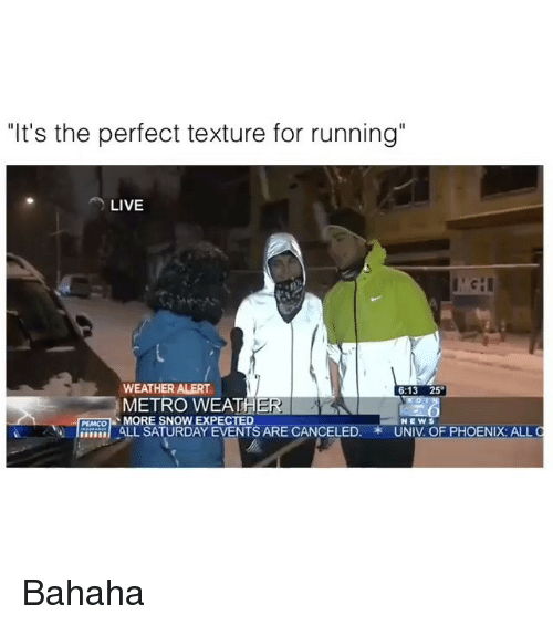 """Girl, Metro, and Phoenix: """"It's the perfect texture for running""""  LIVE  WEATHER ALERT  o  METRO WEATHER  PEMCO  MORE SNOW EXPECTED  NEWS  ALL SATURDAY EVENTS ARE CANCELED  UNIV OF PHOENIX ALL Bahaha"""