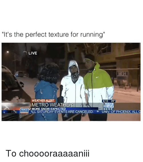"""Memes, Metro, and Phoenix: """"It's the perfect texture for running""""  LIVE  WEATHER ALERT  o  METRO WEATHER  MORE SNOW EXPECTED  ALL SATURDAY EVENTS ARE CANCELED.  NEWS  PEMCO  UNIV OF PHOENIX ALL To chooooraaaaaniii"""