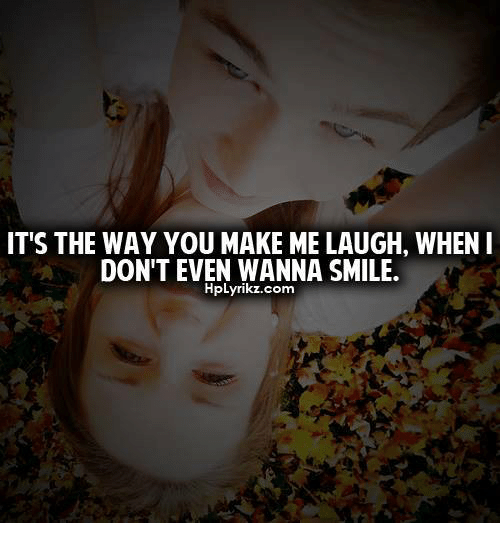 IT'S THE WAY YOU MAKE ME LAUGH WHEN I DON'T EVEN WANNA SMILE Custom You Make Me Laugh When I Dont Even Want To Smile