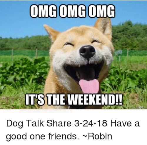 Friends, Memes, and Good: IT'S THE WEEKEND!! Dog Talk Share 3-24-18 Have a good one friends. ~Robin