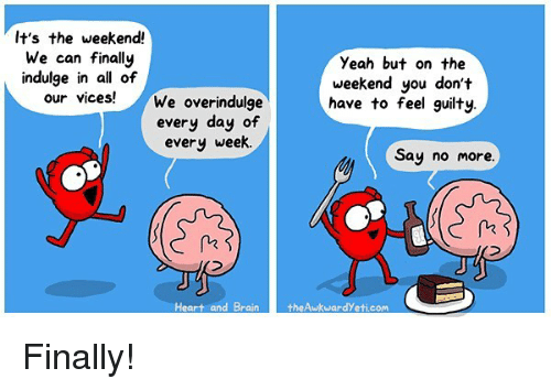 Memes, Yeah, and Heart: It's the weekend!  We can finally  indulge in all of  our vices!  Yeah but on the  weekend you don't  have to feel guilty.  We overindulge  every day of  every week.  Say no more  Heart and BraintheAwkwardYeti.com Finally!