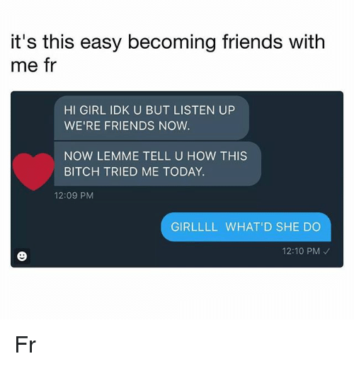 Bitch, Friends, and Memes: it's this easy becoming friends with  me fr  HI GIRL IDK U BUT LISTEN UP  WE'RE FRIENDS NOW.  NOW LEMME TELL U HOW THIS  BITCH TRIED ME TODAY.  12:09 PNM  GIRLLLL WHAT'D SHE DO  12:10 PM Fr