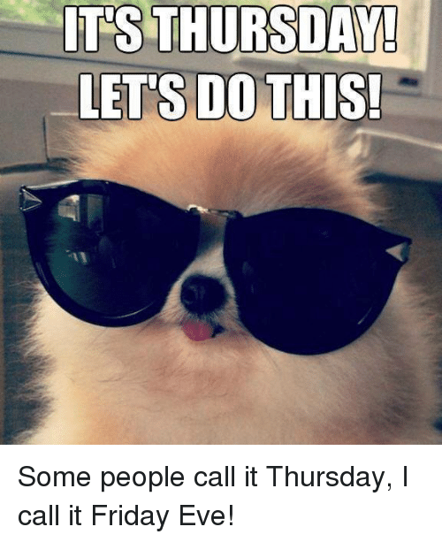 It's Friday, Memes, and 🤖: ITS THURSDAY!  LETS DO THIS! Some people call it Thursday, I call it Friday Eve!