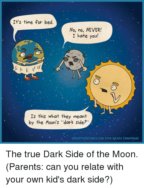 "Dark Side of the Moon, Memes, and Parents: It's time for bed.  No, no, NEVER!  I hate you  Is this what they meant  by the Moon's ""dark side?  UNEARTHEDcoMICs.coM 2015 QSARA ZIMMERMAN The true Dark Side of the Moon. (Parents: can you relate with your own kid's dark side?)"