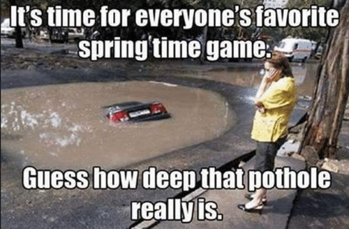 Memes, Game, and Guess: It's time for everyone's favorite  pring time game;  Guess how deethat pothole  reallyis.