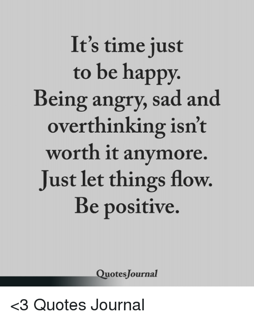 It's Time Just To Be Happy Being Angry Sad And Overthinking Isn't Simple Quotes On Being Happy