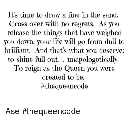 Memes, Regret, and Queen: It's time to draw a line in the sand.  Cross over with no regrets. As you  release the things that have weighed  you down, your life will go from dull to  brilliant. And that's what you deserve:  to shine full out... unapologetically.  To reign as the Queen you were  created to be.  ff the queen code Ase #thequeencode