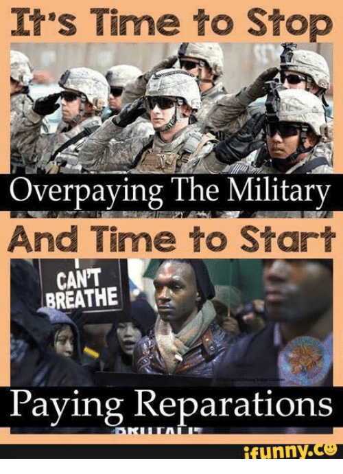 Military, Stop, and It's Time: It's Time to Stop  Overpaying The Military  And Time to Start  CAN'T  REATHE  Paying Reparations  funny