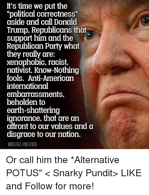 """Memes, Republican Party, and Political Correctness: It's time we put the  """"political correctness""""  aside and call Donald  Trump, Republicans that  support him and the  Republican Party what  they really are:  xenophobic, racist,  nativist, Know-Nothing  fools. Anti-American  international  embarrassments,  beholden to  earth-shattering  ignorance, that are an  affront to our values and a  disgrace to our nation.  HOSTILE POLITICS Or call him the *Alternative POTUS""""  < Snarky Pundit> LIKE and Follow for more!"""