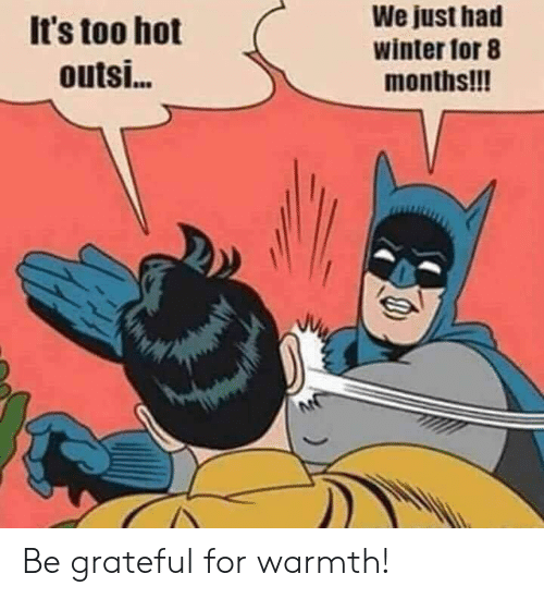 Memes, Winter, and 🤖: It's too hot  outsi...  We just had  winter for 8  months!!! Be grateful for warmth!
