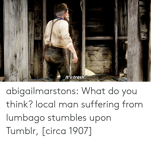 Trash, Tumblr, and youtube.com: it's trash. abigailmarstons:  What do you think?  local man suffering from lumbago stumbles upon Tumblr, [circa 1907]