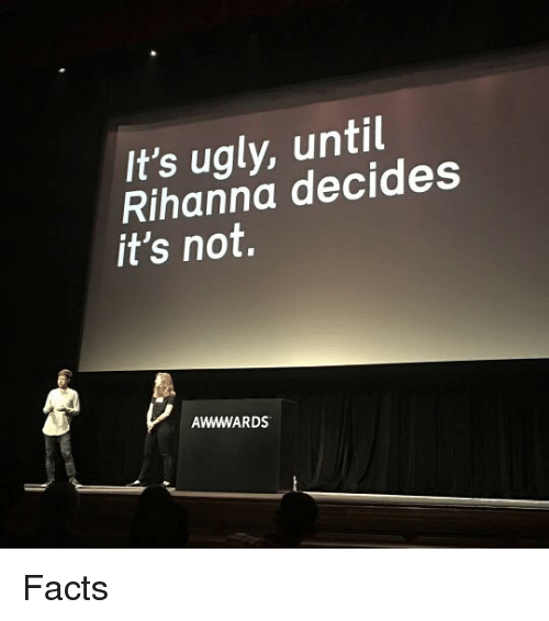 Facts, Funny, and Rihanna: It's ugly, until  Rihanna decides  it's not  AWWWARDS Facts